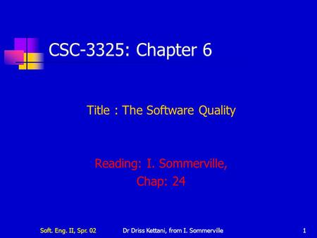 Soft. Eng. II, Spr. 02Dr Driss Kettani, from I. Sommerville1 CSC-3325: Chapter 6 Title : The Software Quality Reading: I. Sommerville, Chap: 24.
