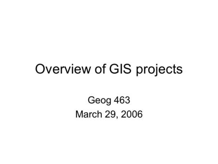 Overview of GIS projects Geog 463 March 29, 2006.