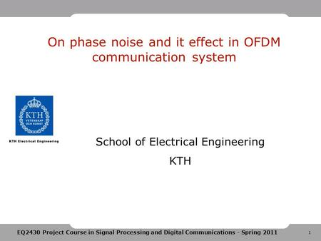1 EQ2430 Project Course in Signal Processing and Digital Communications - Spring 2011 On phase noise and it effect in OFDM communication system School.