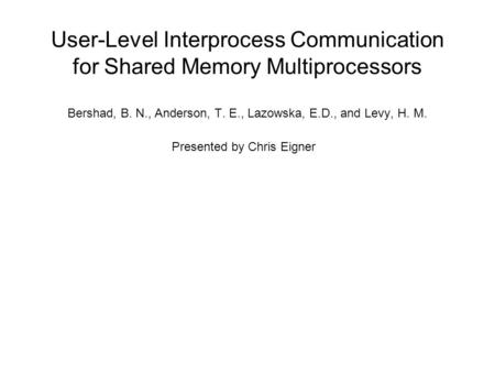 User-Level Interprocess Communication for Shared Memory Multiprocessors Bershad, B. N., Anderson, T. E., Lazowska, E.D., and Levy, H. M. Presented by Chris.
