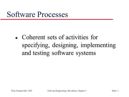©Ian Sommerville 2000Software Engineering, 6th edition. Chapter 3Slide 1 Software Processes l Coherent sets of activities for specifying, designing, implementing.