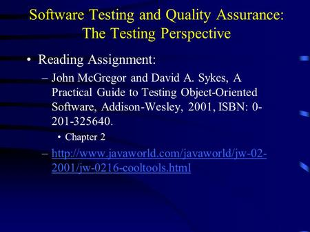 Software Testing and Quality Assurance: The Testing Perspective Reading Assignment: –John McGregor and David A. Sykes, A Practical Guide to Testing Object-Oriented.