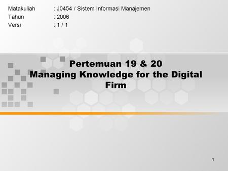 1 Pertemuan 19 & 20 Managing Knowledge for the Digital Firm Matakuliah: J0454 / Sistem Informasi Manajemen Tahun: 2006 Versi: 1 / 1.