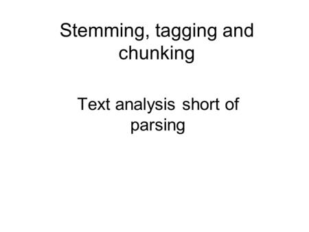Stemming, tagging and chunking Text analysis short of parsing.