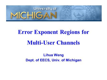 Lihua Weng Dept. of EECS, Univ. of Michigan Error Exponent Regions for Multi-User Channels.