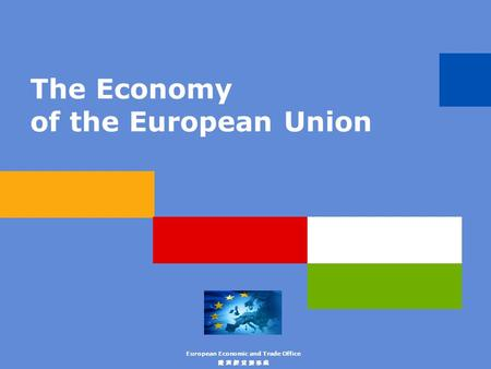 The Economy of the European Union European Economic and Trade Office 歐 洲 經 貿 辦 事 處.