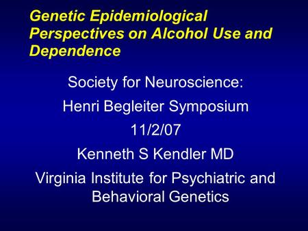 Genetic Epidemiological Perspectives on Alcohol Use and Dependence Society for Neuroscience: Henri Begleiter Symposium 11/2/07 Kenneth S Kendler MD Virginia.