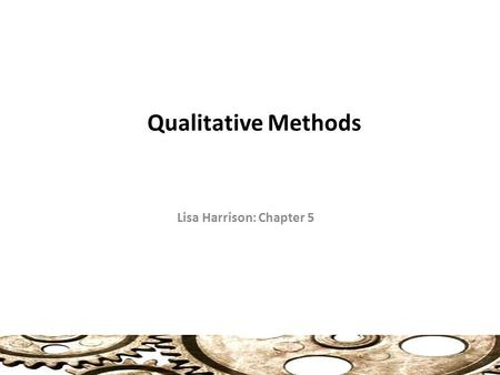 Qualitative Methods Lisa Harrison: Chapter 5. Qualitative and Quantitative (74) Quantitative: Focuses on the analysis of numerical data (statistics, polling),