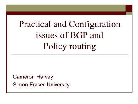 Practical and Configuration issues of BGP and Policy routing Cameron Harvey Simon Fraser University.