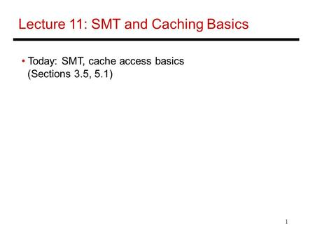 1 Lecture 11: SMT and Caching Basics Today: SMT, cache access basics (Sections 3.5, 5.1)