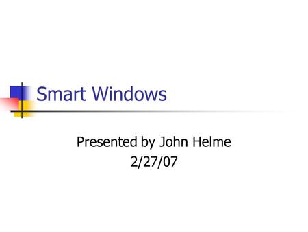 Smart Windows Presented by John Helme 2/27/07. What are Smart Windows? Smart Windows are windows which use a glazing material to control the amount of.