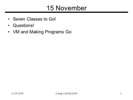 11/15/2005Comp 120 Fall 20051 15 November Seven Classes to Go! Questions! VM and Making Programs Go.