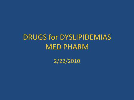 DRUGS for DYSLIPIDEMIAS MED PHARM 2/22/2010 DYSLIPIDEMIAS A MODIFIABLE RISK FACTOR for CV DISEASE LIFESTYLE MODIFICATION WORKS BETTER THAN DRUGS AND.