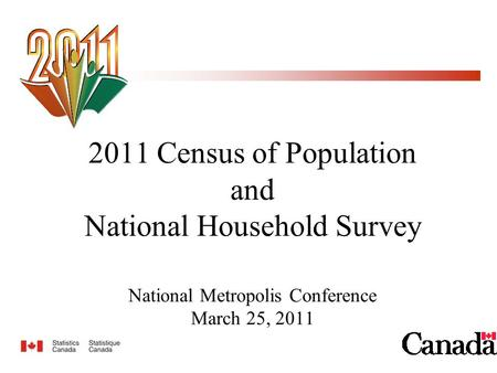 2011 Census of Population and National Household Survey National Metropolis Conference March 25, 2011.