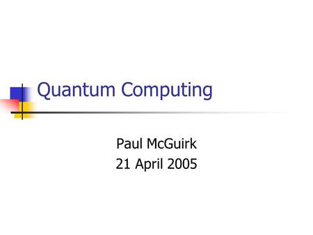 Quantum Computing Paul McGuirk 21 April 2005. Motivation: Factorization An important problem in computing is finding the prime factorization of an integer.