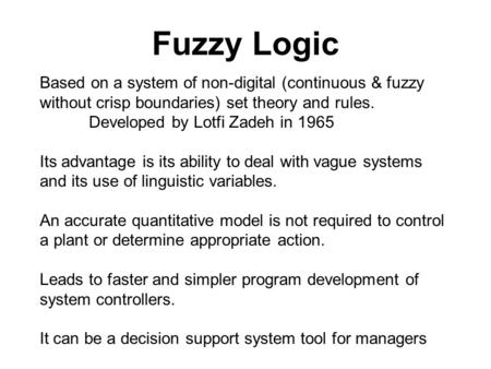 Fuzzy Logic Based on a system of non-digital (continuous & fuzzy without crisp boundaries) set theory and rules. Developed by Lotfi Zadeh in 1965 Its advantage.