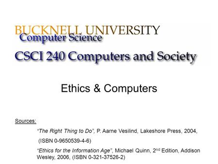 "Ethics & Computers Sources: ""The Right Thing to Do"", P. Aarne Vesilind, Lakeshore Press, 2004, (ISBN 0-9650539-4-6) ""Ethics for the Information Age"", Michael."