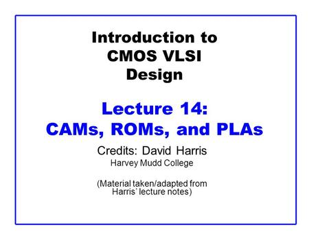 Introduction to CMOS VLSI Design Lecture 14: CAMs, ROMs, and PLAs Credits: David Harris Harvey Mudd College (Material taken/adapted from Harris' lecture.