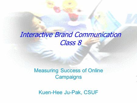 Interactive Brand Communication Class 8 Measuring Success of Online Campaigns Kuen-Hee Ju-Pak, CSUF.