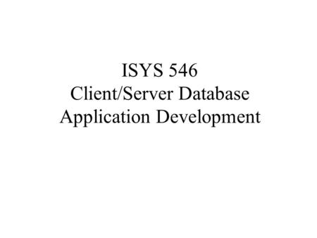 ISYS 546 Client/Server Database Application Development.