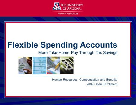 Human Resources, Compensation and Benefits 2009 Open Enrollment Flexible Spending Accounts More Take-Home Pay Through Tax Savings.