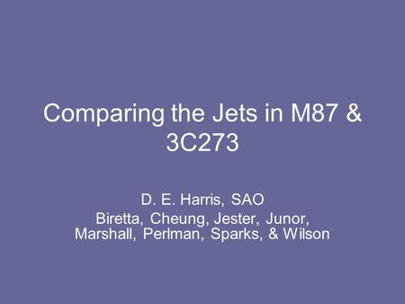 Comparing the Jets in M87 & 3C273 D. E. Harris, SAO Biretta, Cheung, Jester, Junor, Marshall, Perlman, Sparks, & Wilson.