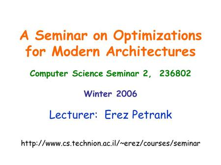 A Seminar on Optimizations for Modern Architectures Computer Science Seminar 2, 236802 Winter 2006 Lecturer: Erez Petrank