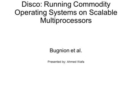 Disco: Running Commodity Operating Systems on Scalable Multiprocessors Bugnion et al. Presented by: Ahmed Wafa.