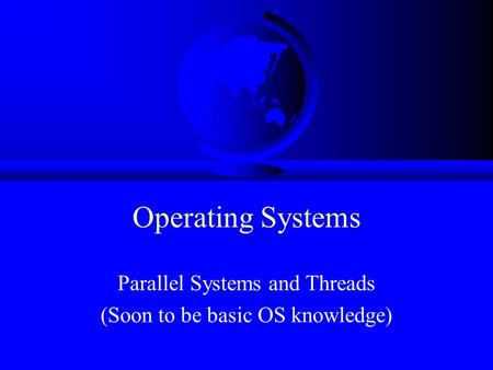 Operating Systems Parallel Systems and Threads (Soon to be basic OS knowledge)
