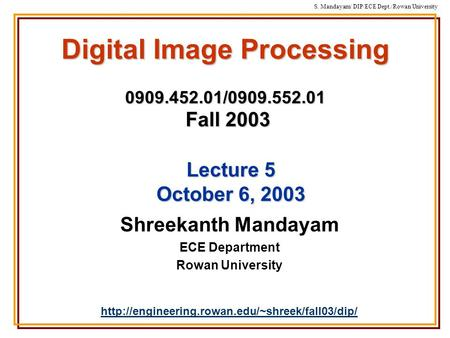 S. Mandayam/ DIP/ECE Dept./Rowan University Digital Image Processing 0909.452.01/0909.552.01 Fall 2003 Shreekanth Mandayam ECE Department Rowan University.