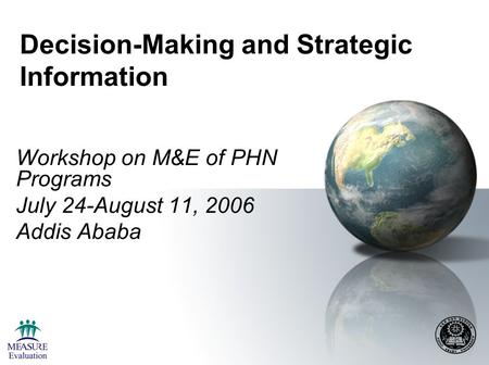 Decision-Making and Strategic Information Workshop on M&E of PHN Programs July 24-August 11, 2006 Addis Ababa.
