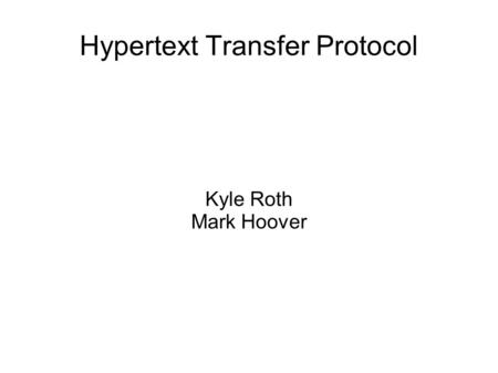 Hypertext Transfer Protocol Kyle Roth Mark Hoover.