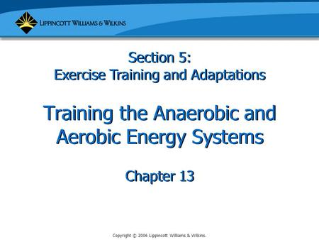 Copyright © 2006 Lippincott Williams & Wilkins. Training the Anaerobic and Aerobic Energy Systems Chapter 13 Section 5: Exercise Training and Adaptations.