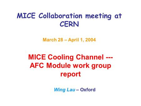 MICE Collaboration meeting at CERN March 28 – April 1, 2004 MICE Cooling Channel --- AFC Module work group report Wing Lau – Oxford.