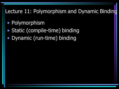Lecture 11: Polymorphism and Dynamic Binding Polymorphism Static (compile-time) binding Dynamic (run-time) binding.