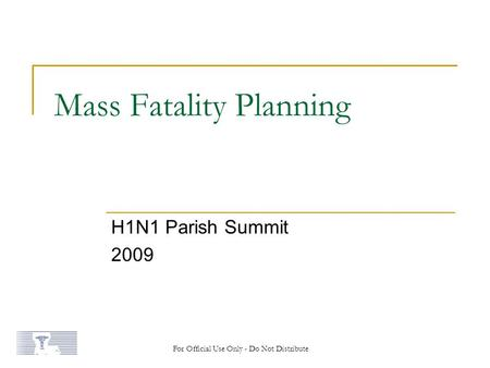 Mass Fatality Planning H1N1 Parish Summit 2009 For Official Use Only - Do Not Distribute.
