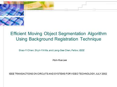 Efficient Moving Object Segmentation Algorithm Using Background Registration Technique Shao-Yi Chien, Shyh-Yih Ma, and Liang-Gee Chen, Fellow, IEEE Hsin-Hua.