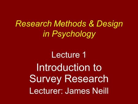 Research Methods & Design in Psychology Lecture 1 Introduction to Survey Research Lecturer: James Neill.