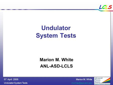 Marion M. White Undulator System 07 April 2005 LCLSLCLSLCLSLCLS Undulator System Tests Marion M. White ANL-ASD-LCLS.