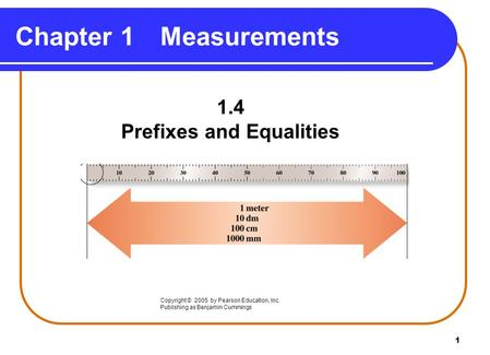 1 Chapter 1Measurements 1.4 Prefixes and Equalities Copyright © 2005 by Pearson Education, Inc. Publishing as Benjamin Cummings.