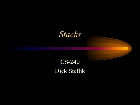 Stacks CS-240 Dick Steflik. Stacks Last In, First Out operation - LIFO As items are added they are chronologically ordered, items are removed in reverse.