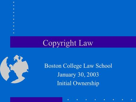 Copyright Law Boston College Law School January 30, 2003 Initial Ownership.