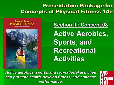 Presentation Package for Concepts of Physical Fitness 14e Section III: Concept 08 Active Aerobics, Sports, and Recreational Activities Active aerobics,
