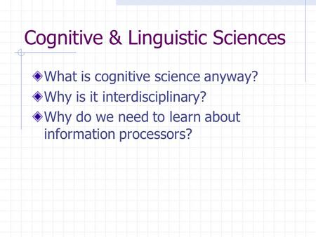 Cognitive & Linguistic Sciences What is cognitive science anyway? Why is it interdisciplinary? Why do we need to learn about information processors?