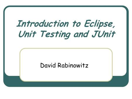 Introduction to Eclipse, Unit Testing and JUnit David Rabinowitz.