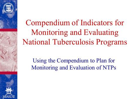 Compendium of Indicators for Monitoring and Evaluating National Tuberculosis Programs Using the Compendium to Plan for Monitoring and Evaluation of NTPs.