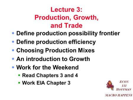 Lecture 3: Production, Growth, and Trade  Define production possibility frontier  Define production efficiency  Choosing Production Mixes  An introduction.
