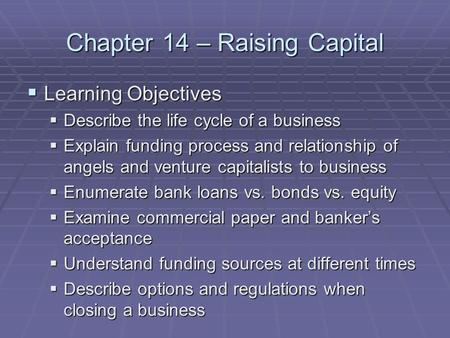 Chapter 14 – Raising Capital  Learning Objectives  Describe the life cycle of a business  Explain funding process and relationship of angels and venture.