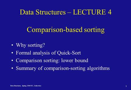Data Structures, Spring 2006 © L. Joskowicz 1 Data Structures – LECTURE 4 Comparison-based sorting Why sorting? Formal analysis of Quick-Sort Comparison.
