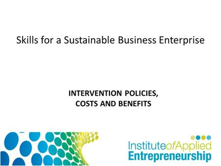 Skills for a Sustainable Business Enterprise INTERVENTION POLICIES, COSTS AND BENEFITS.